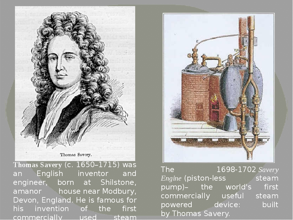 Thomas Savery(c. 1650–1715) was an English inventor and engineer, born at Sh...