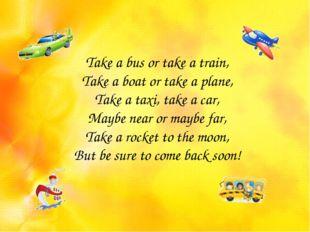 Take a bus or take a train, Take a boat or take a plane, Take a taxi, take a