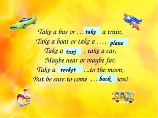 Take a bus or ……… a train, Take a boat or take a …….. , Take a …… , take a ca