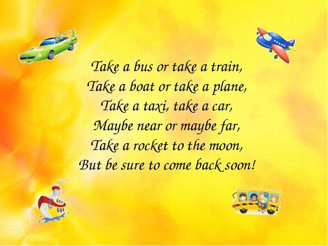 Take a bus or take a train, Take a boat or take a plane, Take a taxi, take a...