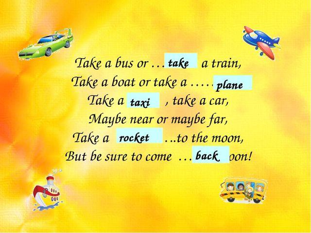 Take a bus or ……… a train, Take a boat or take a …….. , Take a …… , take a ca...