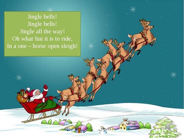 Текс песни Jingle bells! Jingle bells! Jingle all the way! Oh what fun it is...