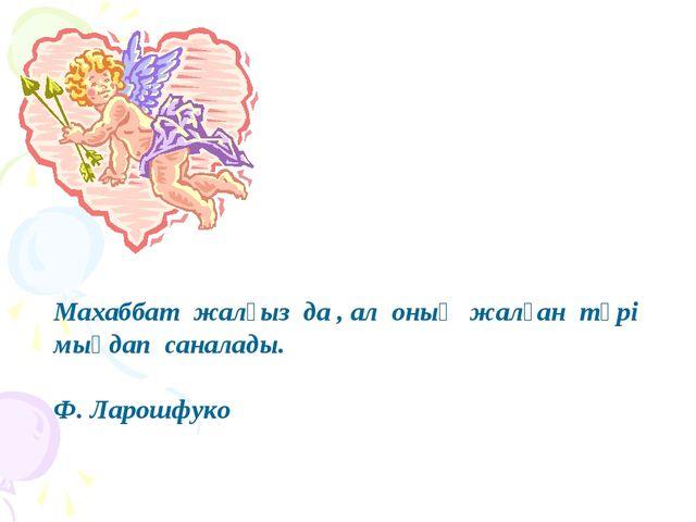 Махаббат жалғыз да , ал оның жалған түрі мыңдап саналады. Ф. Ларошфуко