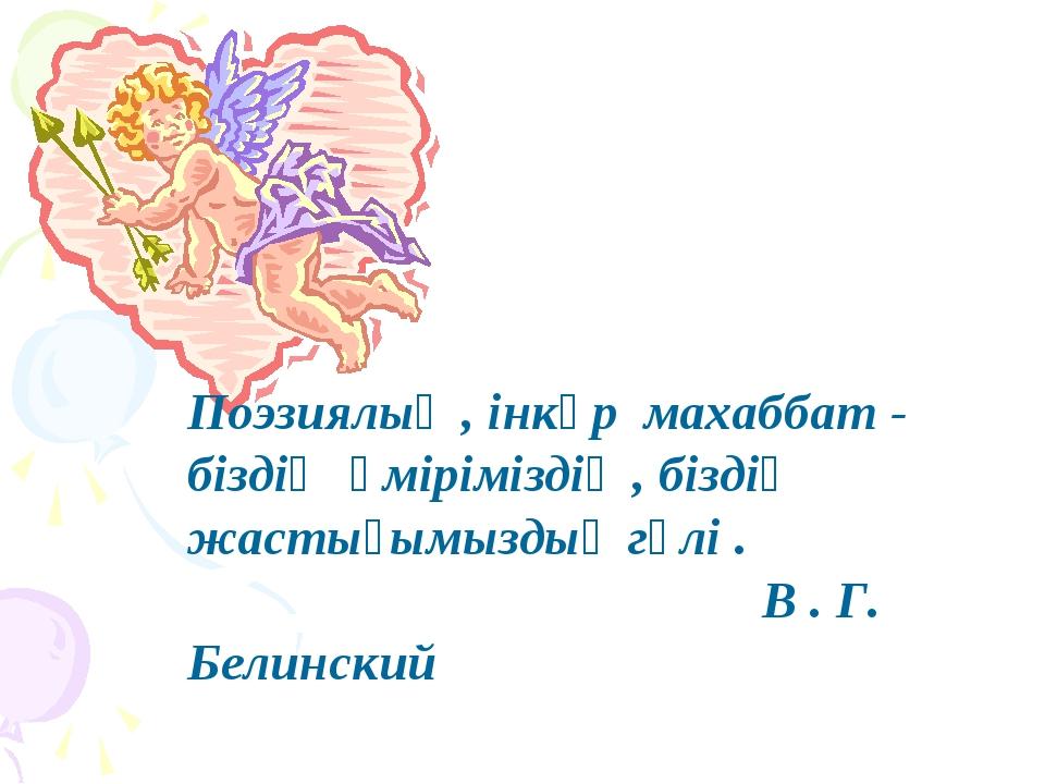 Поэзиялық , інкәр махаббат - біздің өміріміздің , біздің жастығымыздың гүлі ....