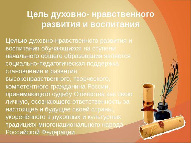 Цель духовно- нравственного развития и воспитания Целью духовно-нравственного...