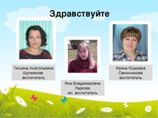 Татьяна Анатольевна Шулаякова воспитатель Ирина Юрьевна Овчинникова воспитате