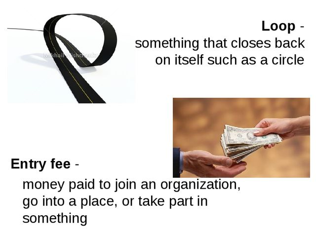 Loop - is something that closes back on itself such as a circle Entry fee - m...