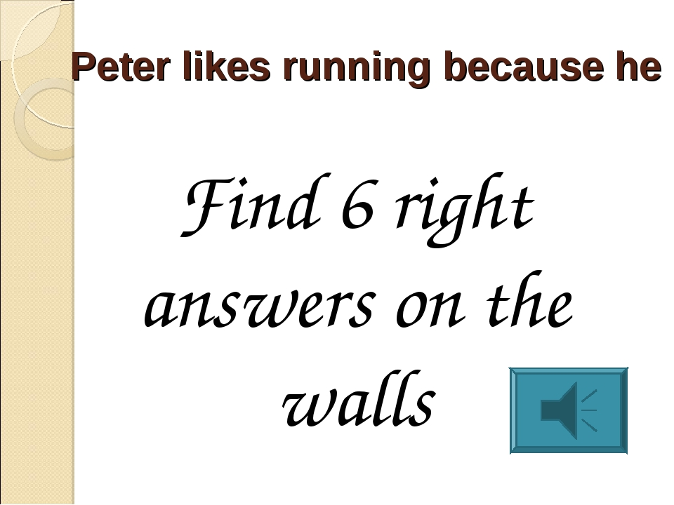 Peter likes running because he Find 6 right answers on the walls
