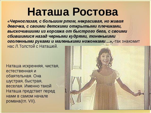 Наташа Ростова «Черноглазая, с большим ртом, некрасивая, но живая девочка, с...