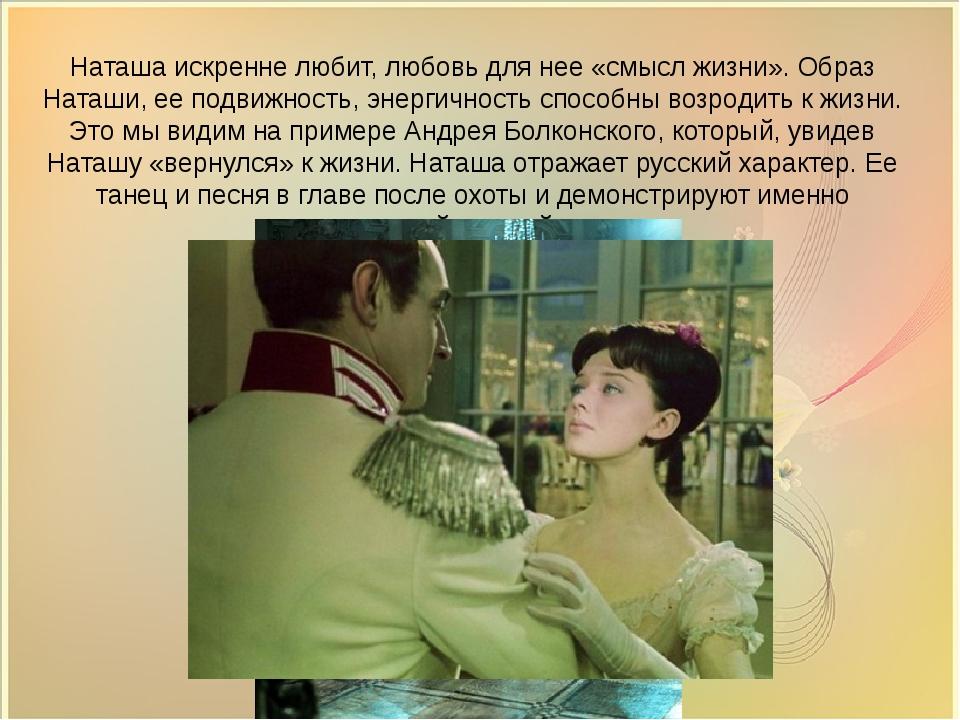 Наташа искренне любит, любовь для нее «смысл жизни». Образ Наташи, ее подвиж...