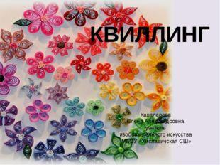 КВИЛЛИНГ Кавалерова Елена Александровна учитель изобразительного искусства М