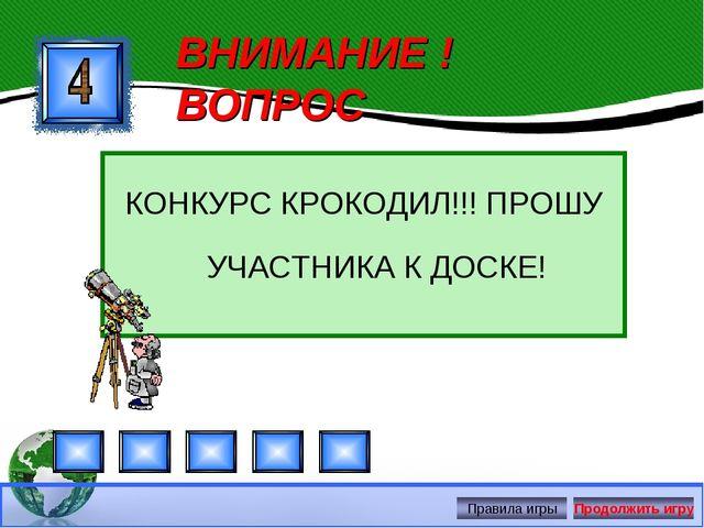 ВНИМАНИЕ ! ВОПРОС КОНКУРС КРОКОДИЛ!!! ПРОШУ УЧАСТНИКА К ДОСКЕ!