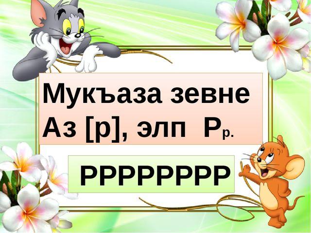 Мукъаза зевне Аз [р], элп Рр. РРРРРРРР
