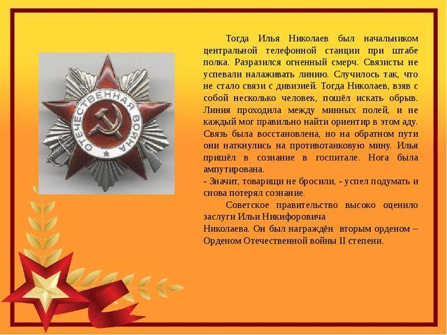 Тогда Илья Николаев был начальником центральной телефонной станции при штаб...