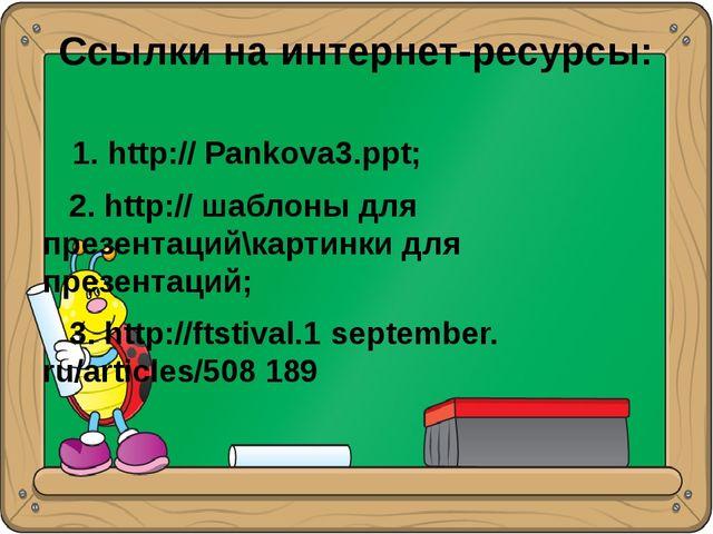 Ссылки на интернет-ресурсы: 1. http:// Pankova3.ppt; 2. http:// шаблоны для п...