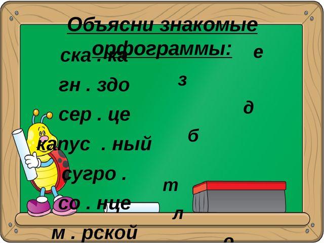 Объясни знакомые орфограммы: ска . ка гн . здо сер . це капус . ный сугро . с...