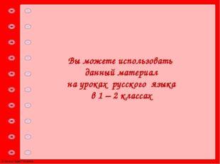 Вы можете использовать данный материал на уроках русского языка в 1 – 2 класс