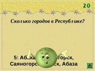 Сколько городов в Республике? 5: Абакан, Черногорск, Саяногорск, Сорск, Абаза