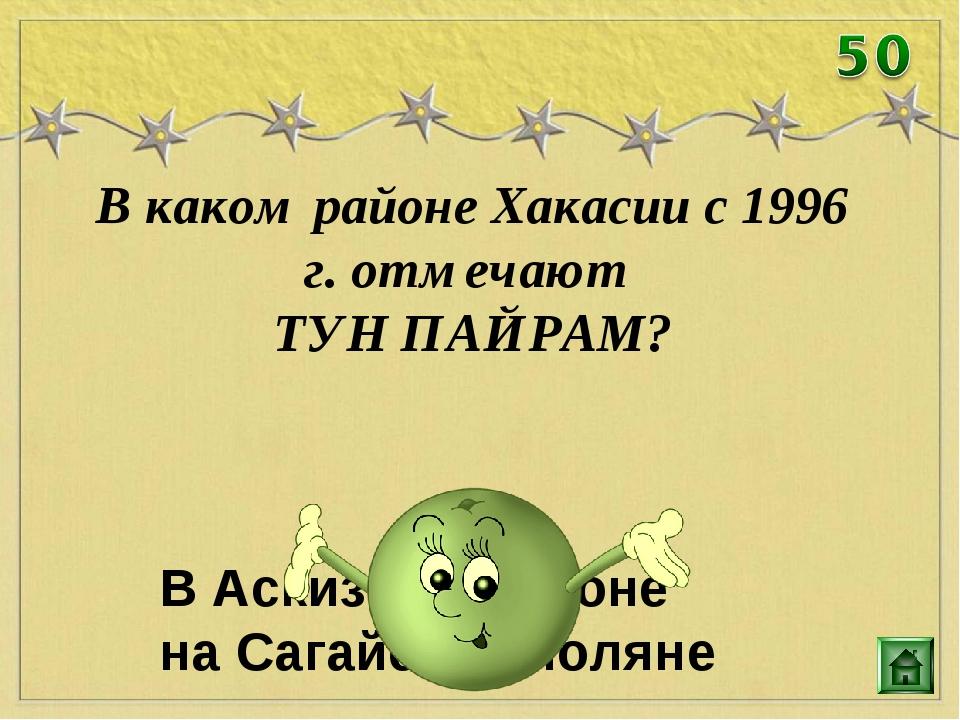 В каком районе Хакасии с 1996 г. отмечают ТУН ПАЙРАМ? В Аскизком районе на Са...