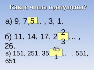 а) 9, 7, … , 3, 1. б) 11, 14, 17, 20, … , 26. в) 151, 251, 351, … , 551, 651.