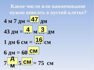 Какое число или наименование нужно вписать в пустой клетке? 4 м 7 дм = … дм 4