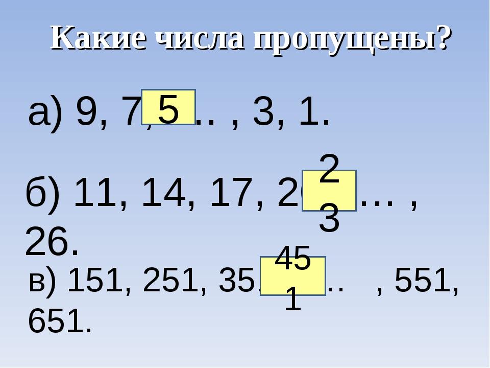 а) 9, 7, … , 3, 1. б) 11, 14, 17, 20, … , 26. в) 151, 251, 351, … , 551, 651....