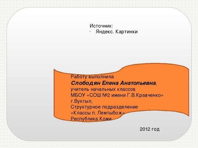 Источник: Яндекс. Картинки Работу выполнила Слободян Елена Анатольевна, учит...