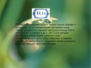 Рубидий обнаружен в очень многих горных породах и минералах, но его концентра