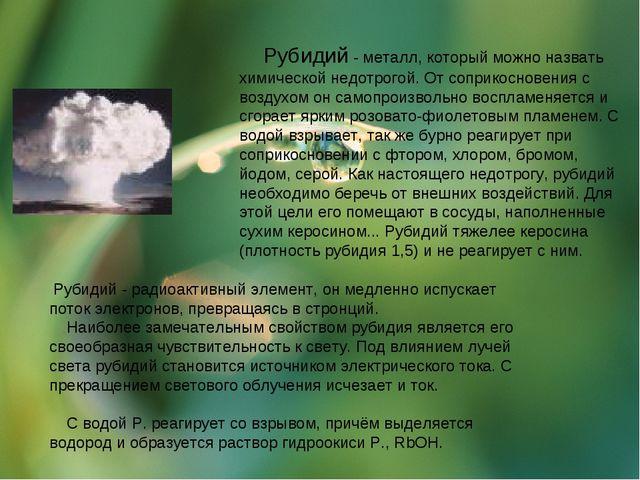 Рубидий - металл, который можно назвать химической недотрогой. От соприкосно...