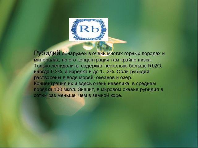 Рубидий обнаружен в очень многих горных породах и минералах, но его концентра...