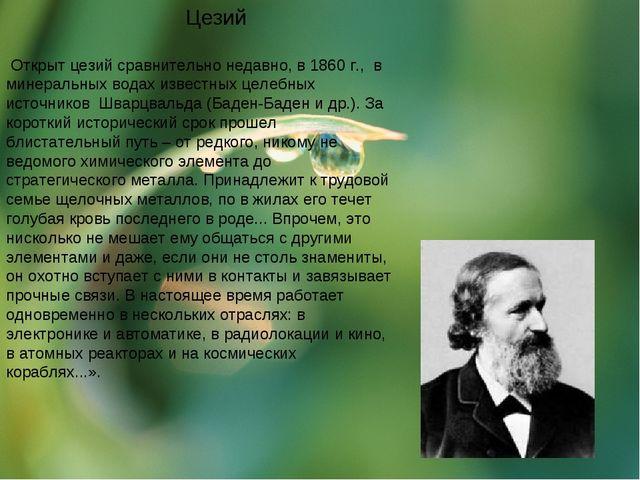 Цезий Открыт цезий сравнительно недавно, в 1860 г., в минеральных водах изве...