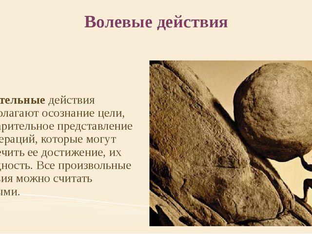 Волевые действия Сознательныедействия предполагают осознание цели, предварит...