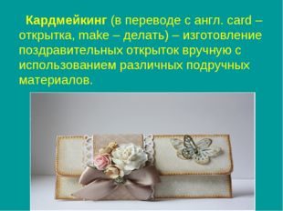 Кардмейкинг (в переводе с англ. card – открытка, make – делать) – изготовлен