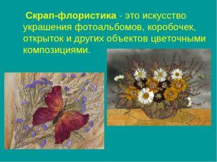 Скрап-флористика - это искусство украшения фотоальбомов, коробочек, открыток