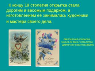 К концу 19 столетия открытка стала дорогим и весомым подарком, а изготовлени