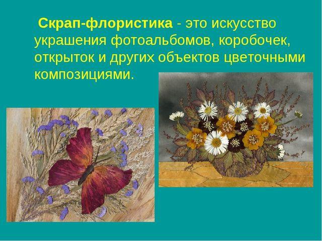 Скрап-флористика - это искусство украшения фотоальбомов, коробочек, открыток...