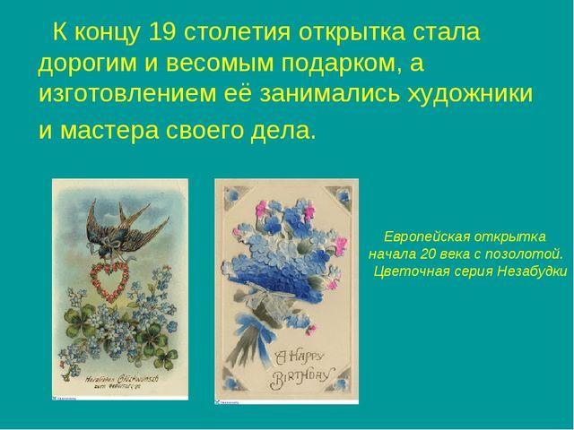 К концу 19 столетия открытка стала дорогим и весомым подарком, а изготовлени...