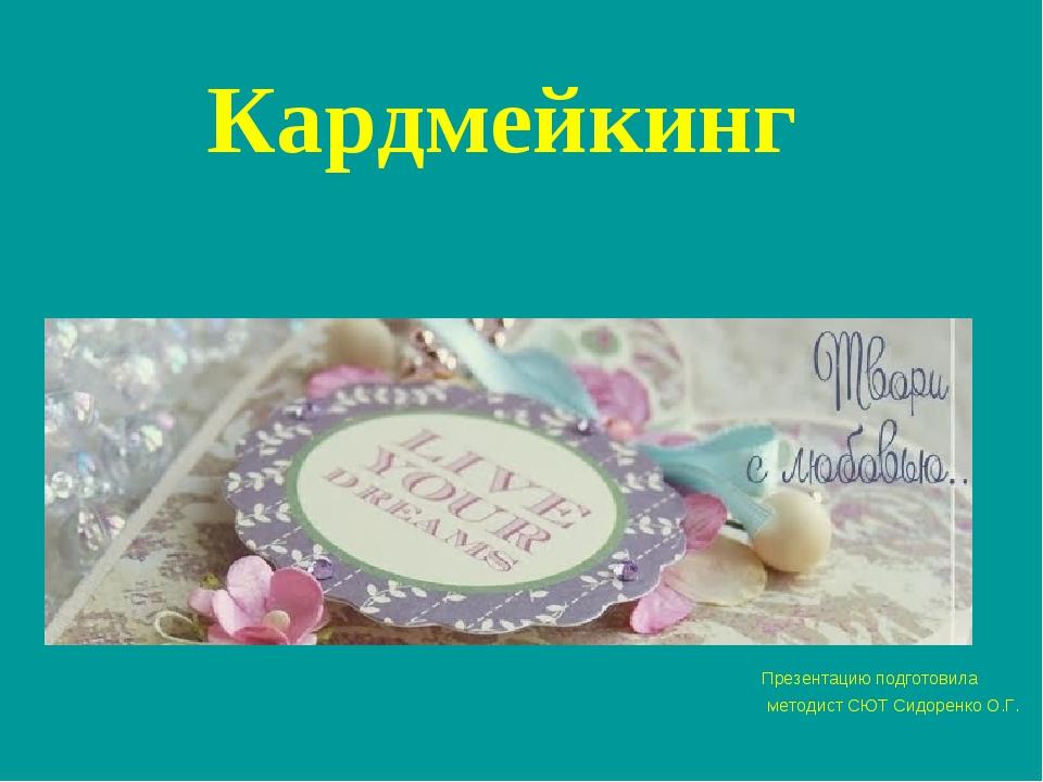 Кардмейкинг Презентацию подготовила методист СЮТ Сидоренко О.Г.