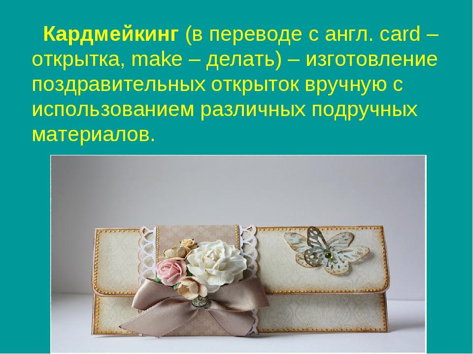 Кардмейкинг (в переводе с англ. card – открытка, make – делать) – изготовлен...