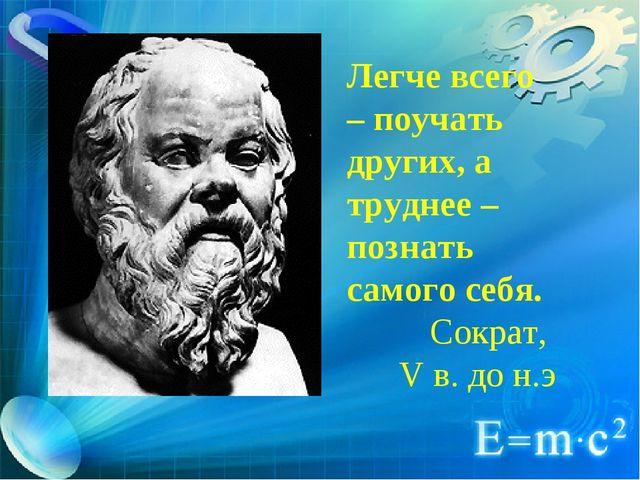 Легче всего – поучать других, а труднее – познать самого себя. Сократ, V в. д...