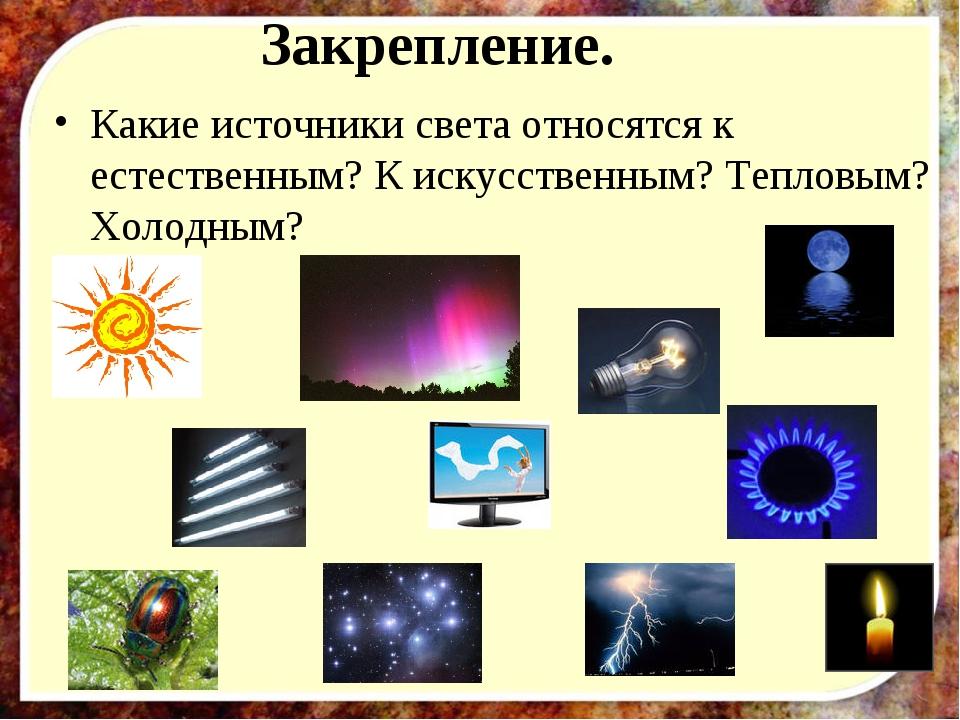 Закрепление. Какие источники света относятся к естественным? К искусственным...