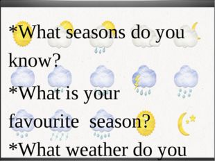 *What seasons do you know? *What is your favourite season? *What weather do y