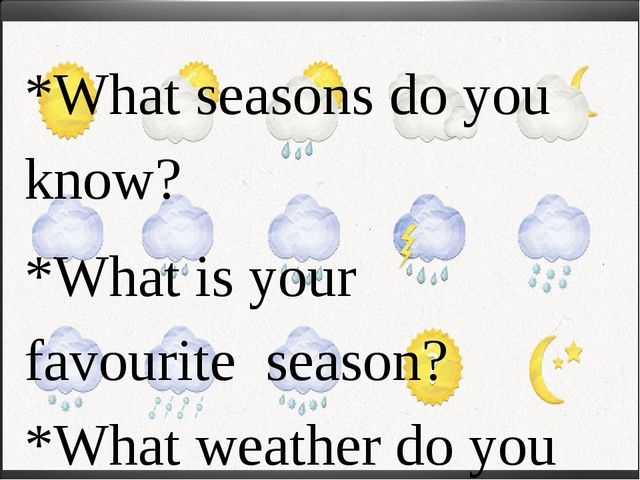*What seasons do you know? *What is your favourite season? *What weather do y...