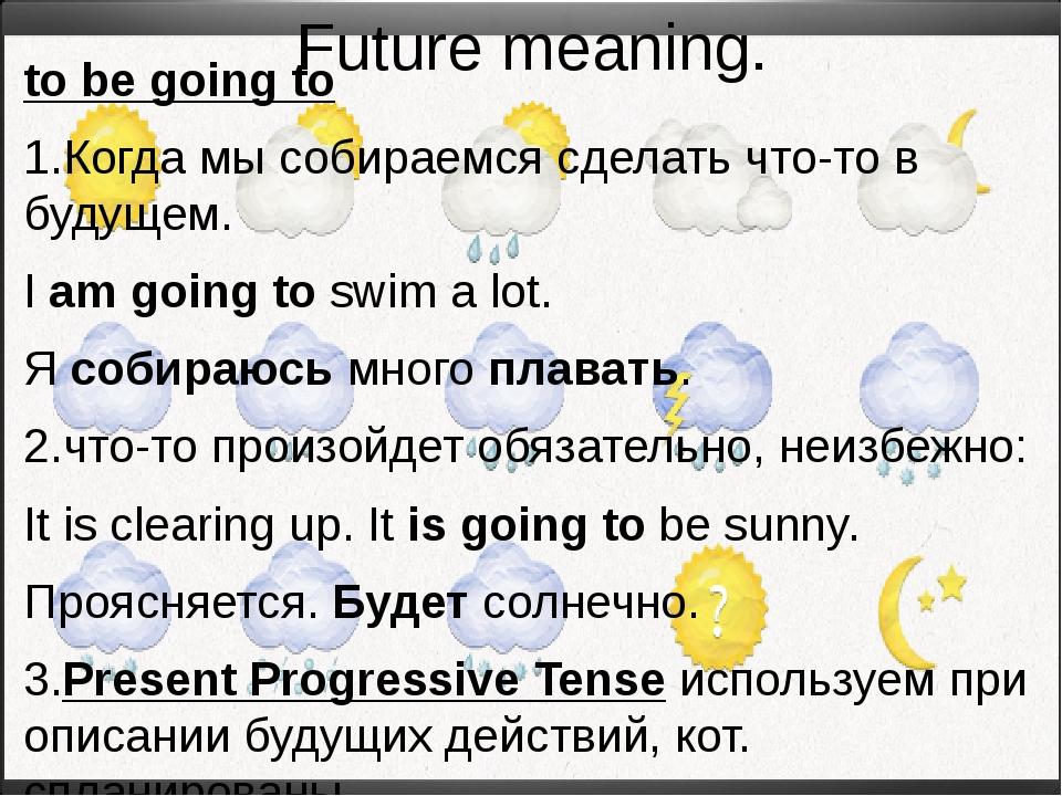 Future meaning. to be going to 1.Когда мы собираемся сделать что-то в будущем...