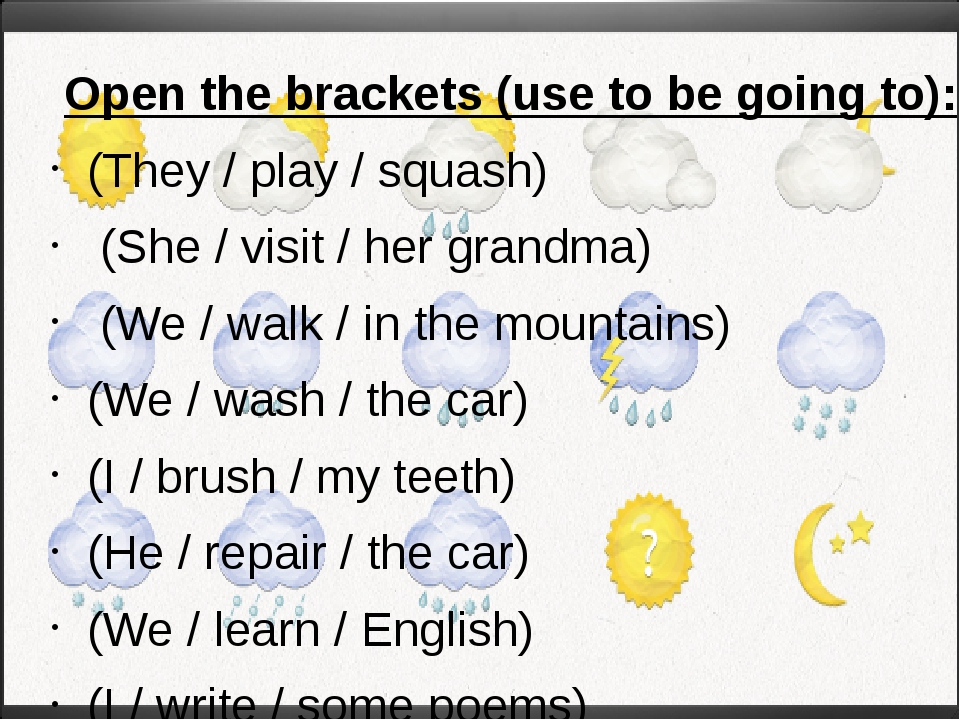 Open the brackets (use to be going to): (They / play / squash) (She / visit...