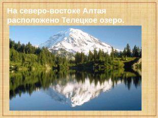 На северо-востоке Алтая расположено Телецкое озеро.