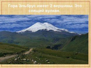 Гора Эльбрус имеет 2 вершины. Это спящий вулкан.