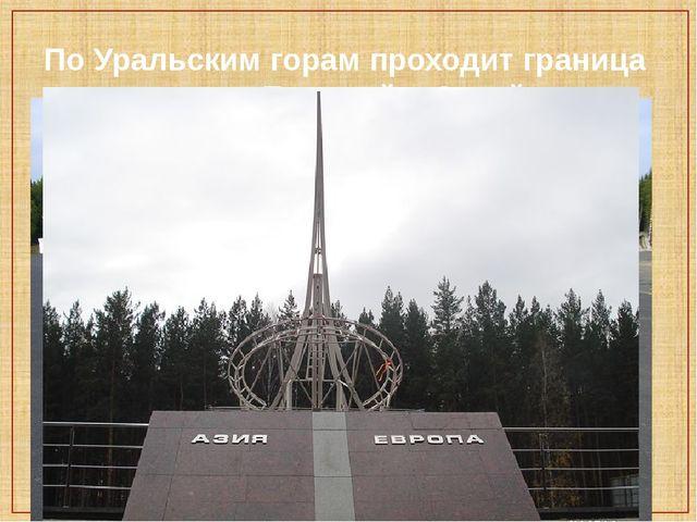 По Уральским горам проходит граница между Европой и Азией.