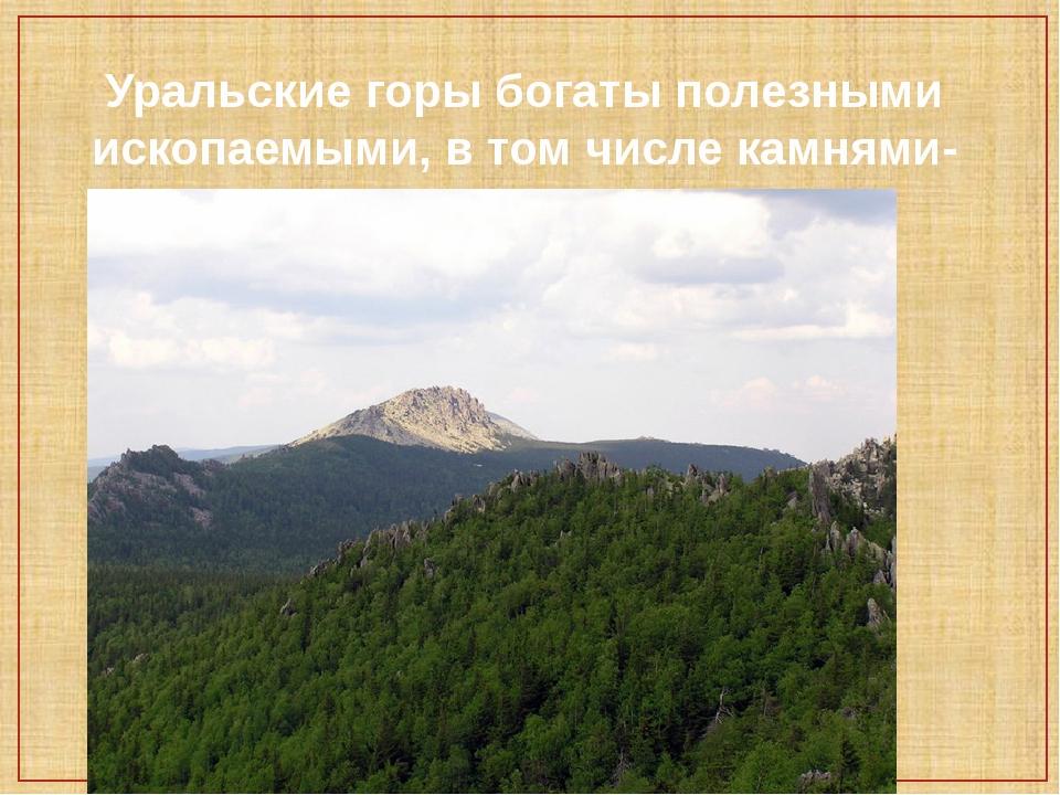 Уральские горы богаты полезными ископаемыми, в том числе камнями-самоцветами.