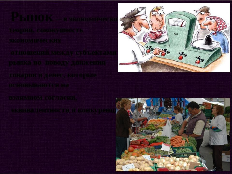 Рынок — в экономической теории, совокупность экономических отношений между с...